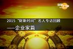 """【专题】2015""""财新时间""""名人专访回顾 • 企业家篇"""