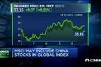 A股有望纳入MSCI 全球投资者准备好了么