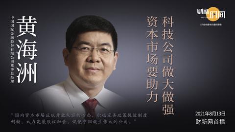【财新时间】中金公司黄海洲:资本市场要助力科技公司做大做强